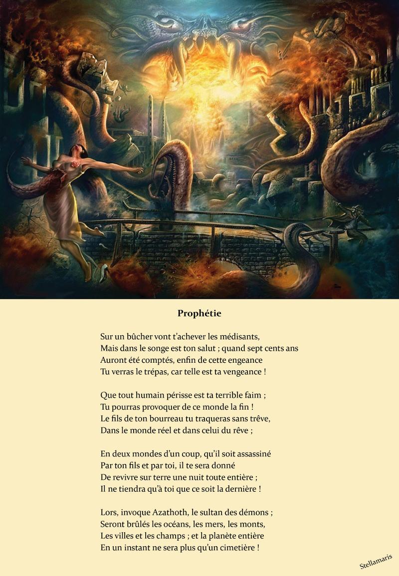 Prophétie / / Sur un bûcher vont t'achever les médisants, / Mais dans le songe est ton salut ; quand sept cents ans / Auront été comptés, enfin de cette engeance / Tu verras le trépas, car telle est ta vengeance ! / / Que tout humain périsse est ta terrible faim ; / Tu pourras provoquer de ce monde la fin ! / Le fils de ton bourreau tu traqueras sans trêve, / Dans le monde réel et dans celui du rêve ; / / En deux mondes d'un coup, qu'il soit assassiné / Par ton fils et par toi, il te sera donné / De revivre sur terre une nuit toute entière ; / Il ne tiendra qu'à toi que ce soit la dernière ! / / Lors, invoque Azathoth, le sultan des démons ; / Seront brûlés les océans, les mers, les monts, / Les villes et les champs ; et la planète entière / En un instant ne sera plus qu'un cimetière ! / / Stellamaris
